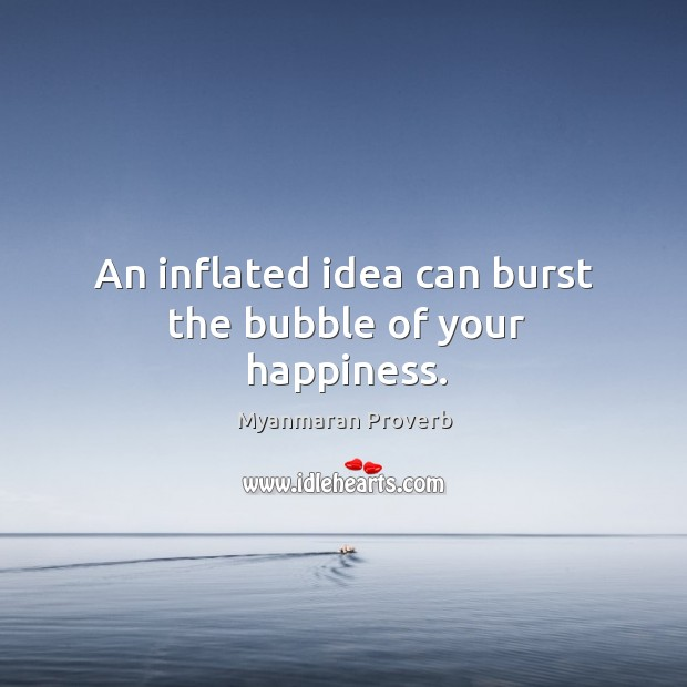 An inflated idea can burst the bubble of your happiness. Myanmaran Proverbs Image