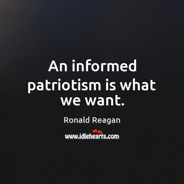An informed patriotism is what we want. Patriotism Quotes Image