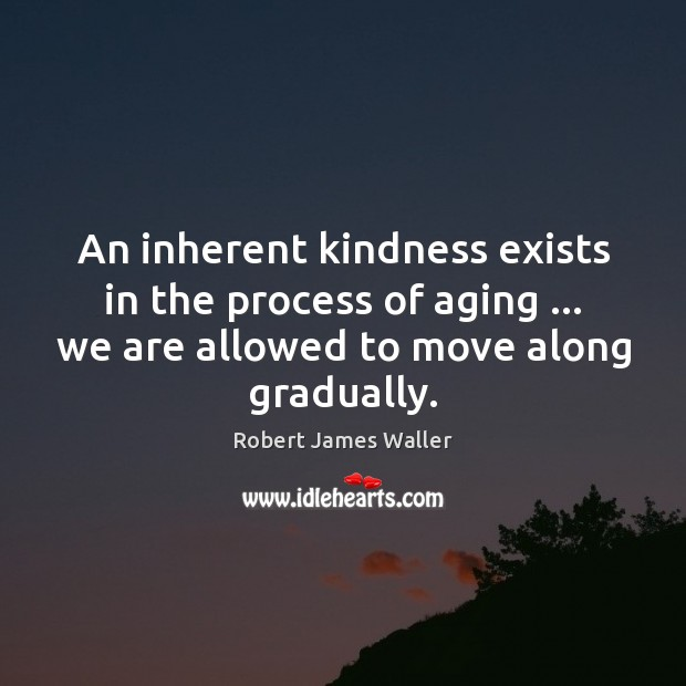 An inherent kindness exists in the process of aging … we are allowed Robert James Waller Picture Quote