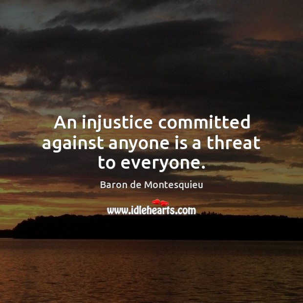 An injustice committed against anyone is a threat to everyone. Baron de Montesquieu Picture Quote