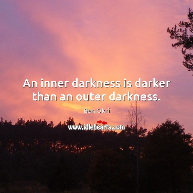 An inner darkness is darker than an outer darkness. Ben Okri Picture Quote