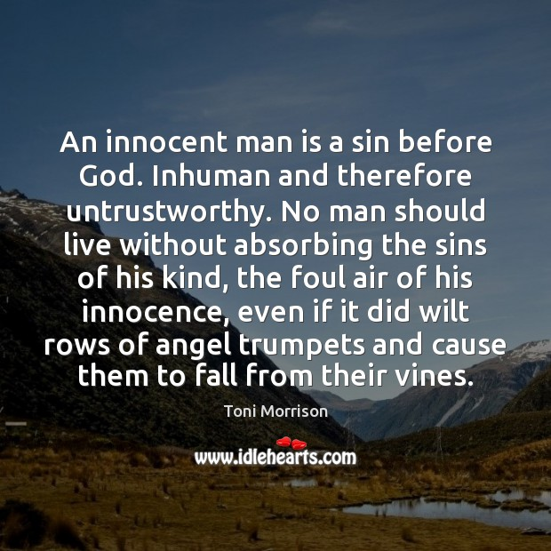 An innocent man is a sin before God. Inhuman and therefore untrustworthy. Toni Morrison Picture Quote