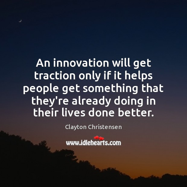An innovation will get traction only if it helps people get something Clayton Christensen Picture Quote