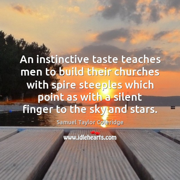 An instinctive taste teaches men to build their churches with spire steeples Samuel Taylor Coleridge Picture Quote