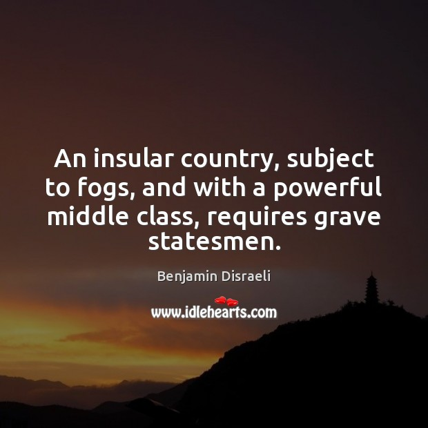 An insular country, subject to fogs, and with a powerful middle class, Benjamin Disraeli Picture Quote
