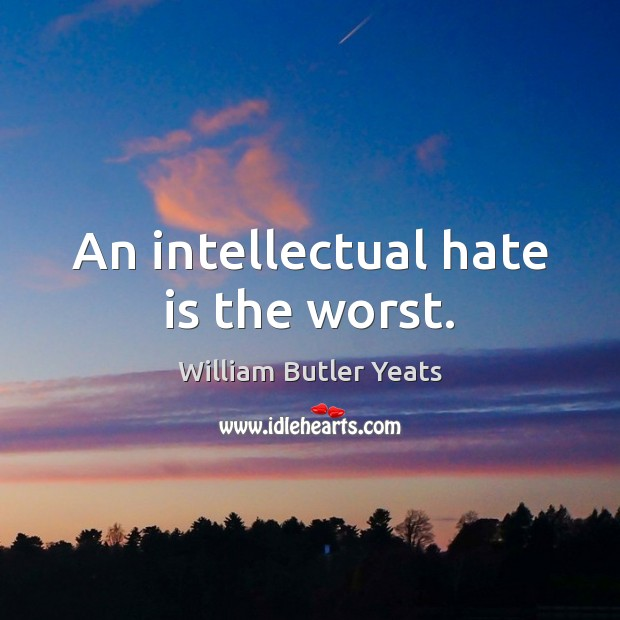 An intellectual hate is the worst. William Butler Yeats Picture Quote