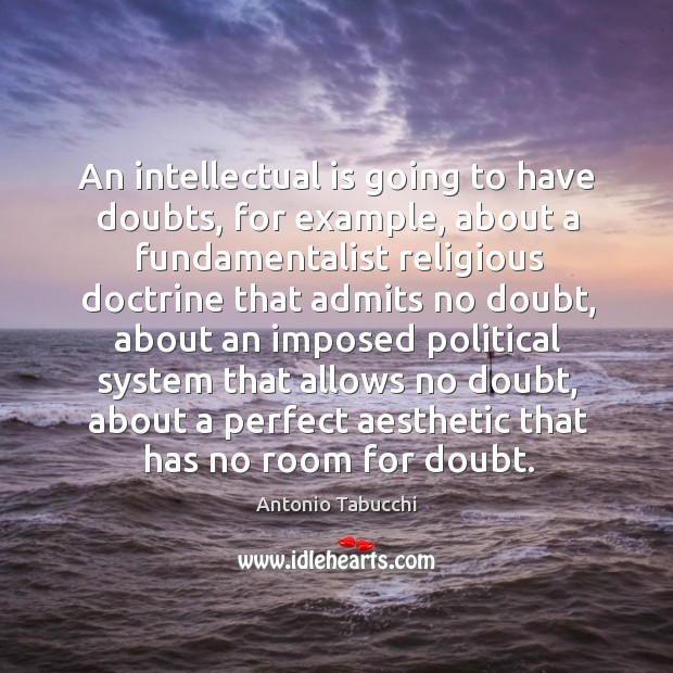 An intellectual is going to have doubts, for example Antonio Tabucchi Picture Quote