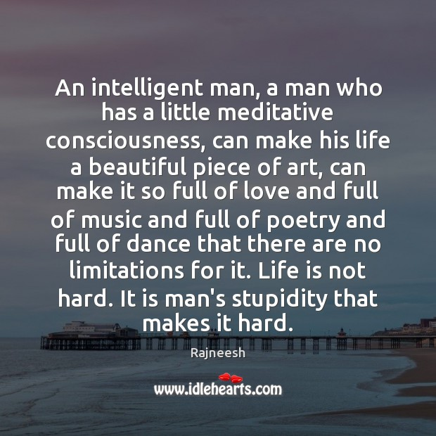 An intelligent man, a man who has a little meditative consciousness, can Rajneesh Picture Quote