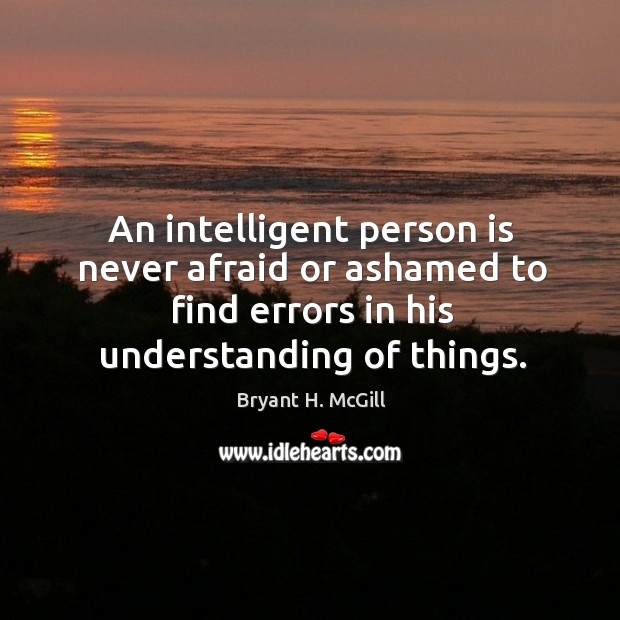 An intelligent person is never afraid or ashamed to find errors in his understanding of things. Image