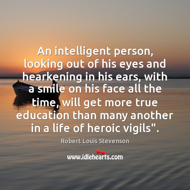 An intelligent person, looking out of his eyes and hearkening in his Robert Louis Stevenson Picture Quote