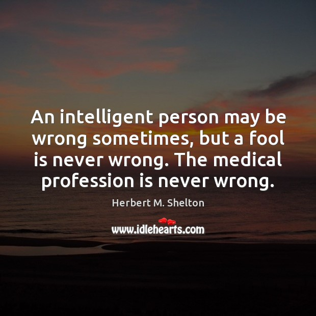 An intelligent person may be wrong sometimes, but a fool is never Medical Quotes Image