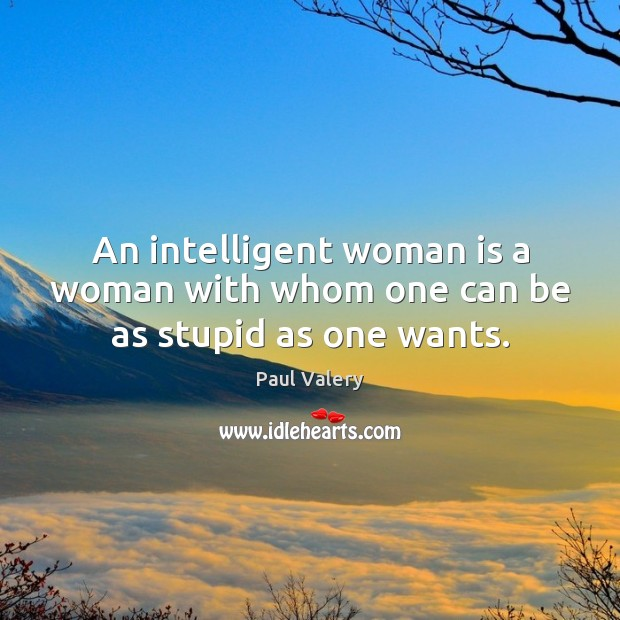 An intelligent woman is a woman with whom one can be as stupid as one wants. Paul Valery Picture Quote