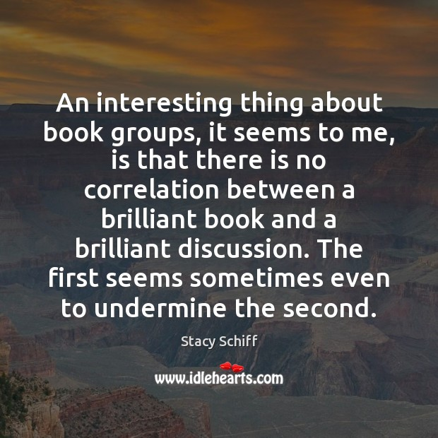An interesting thing about book groups, it seems to me, is that Stacy Schiff Picture Quote