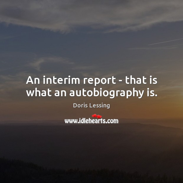 An interim report – that is what an autobiography is. Doris Lessing Picture Quote