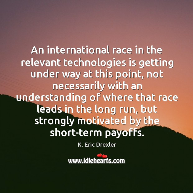 An international race in the relevant technologies is getting under way at this point K. Eric Drexler Picture Quote