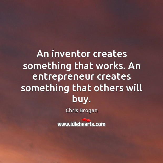 An inventor creates something that works. An entrepreneur creates something that others Image