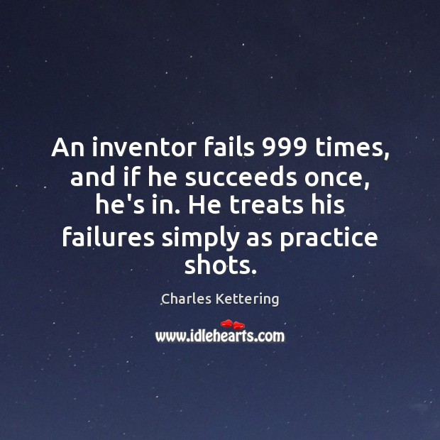 An inventor fails 999 times, and if he succeeds once, he's in. He Charles Kettering Picture Quote