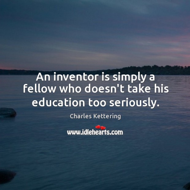 An inventor is simply a fellow who doesn't take his education too seriously. Image