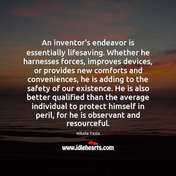 An inventor's endeavor is essentially lifesaving. Whether he harnesses forces, improves devices, Nikola Tesla Picture Quote