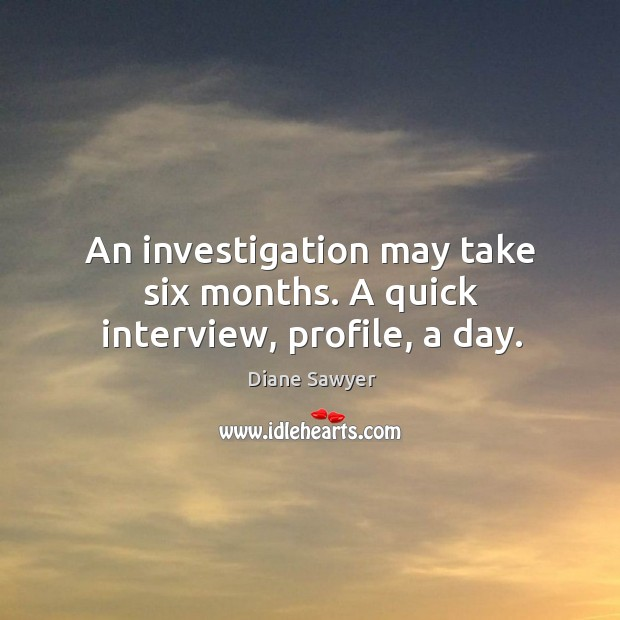 An investigation may take six months. A quick interview, profile, a day. Diane Sawyer Picture Quote