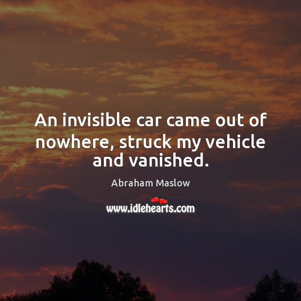Image, An invisible car came out of nowhere, struck my vehicle and vanished.