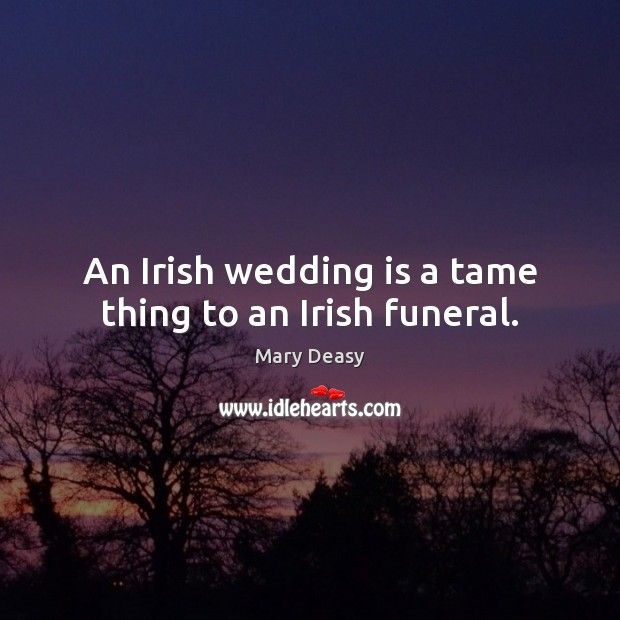 An Irish wedding is a tame thing to an Irish funeral. Wedding Quotes Image