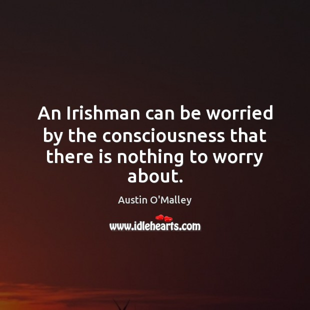 An Irishman can be worried by the consciousness that there is nothing to worry about. Austin O'Malley Picture Quote