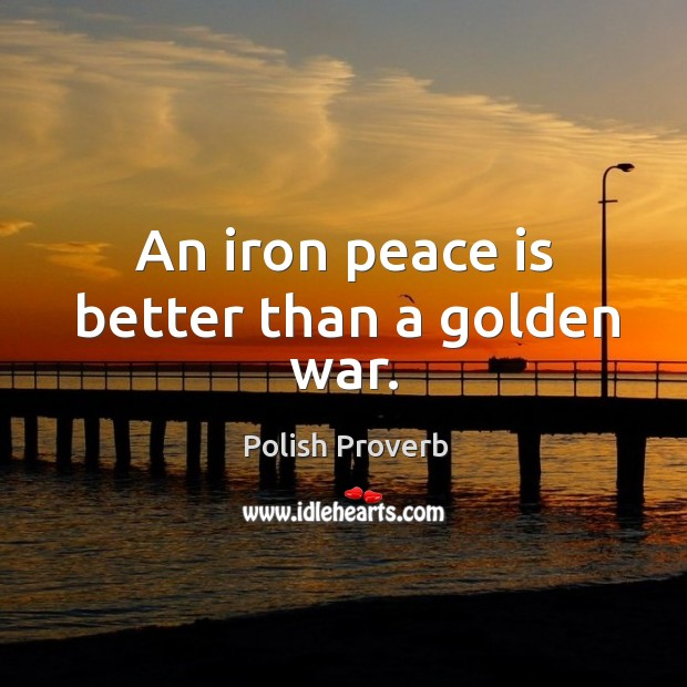 An iron peace is better than a golden war. Polish Proverbs Image