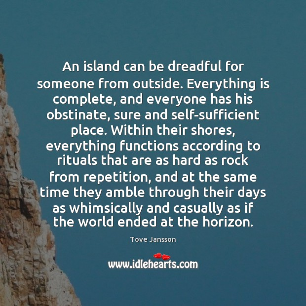 An island can be dreadful for someone from outside. Everything is complete, Tove Jansson Picture Quote