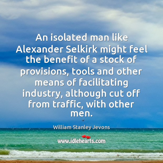 An isolated man like Alexander Selkirk might feel the benefit of a William Stanley Jevons Picture Quote