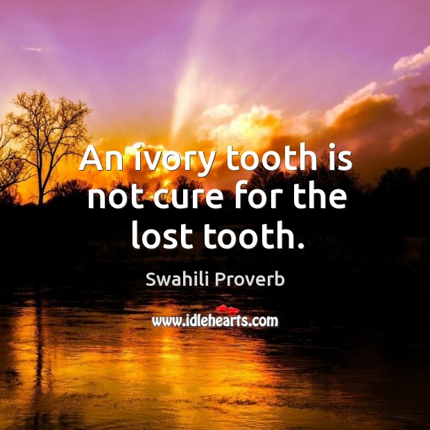 An ivory tooth is not cure for the lost tooth. Swahili Proverbs Image