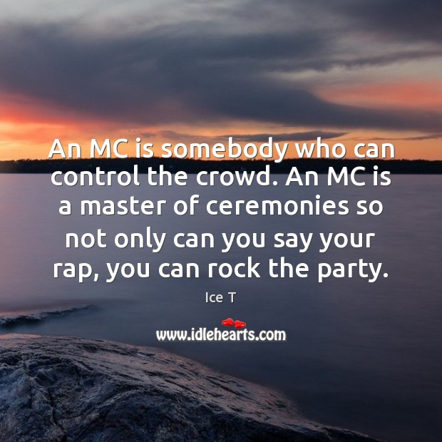 An MC is somebody who can control the crowd. An MC is Ice T Picture Quote