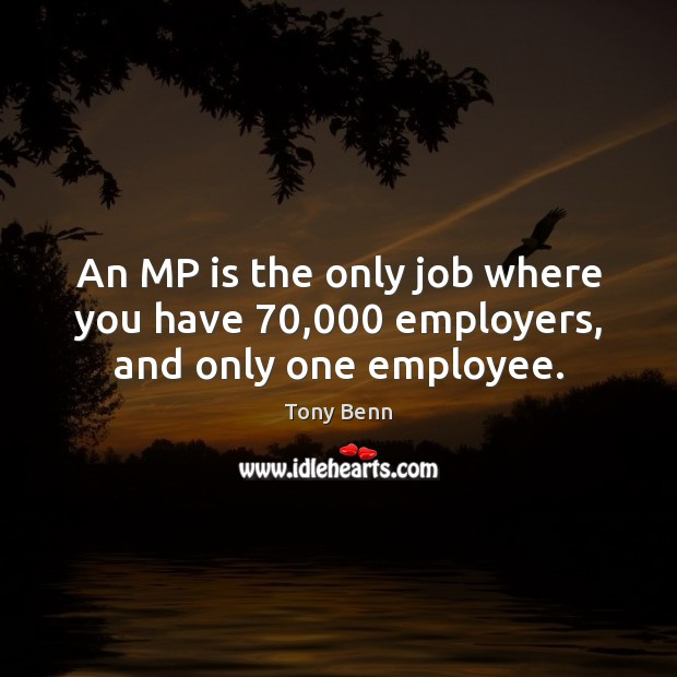 An MP is the only job where you have 70,000 employers, and only one employee. Tony Benn Picture Quote
