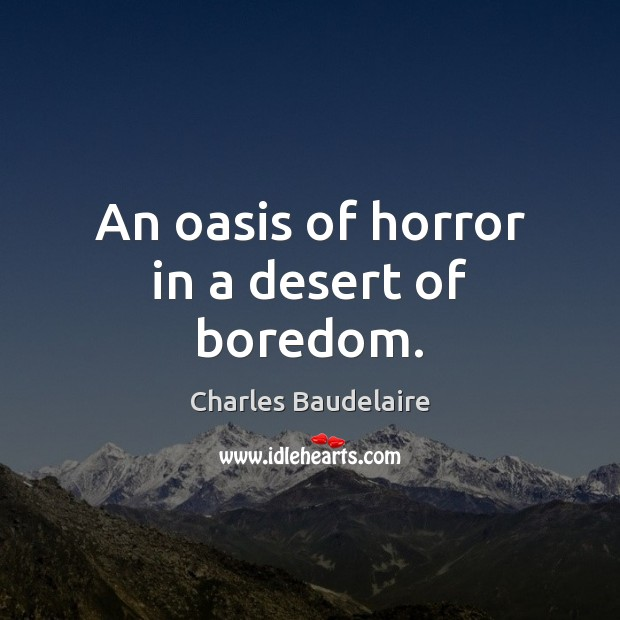 An oasis of horror in a desert of boredom. Charles Baudelaire Picture Quote