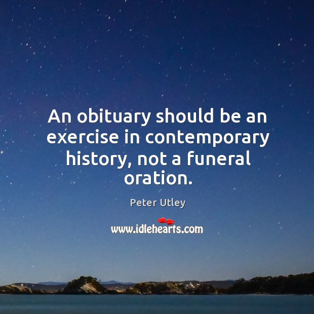 An obituary should be an exercise in contemporary history, not a funeral oration. Image
