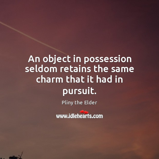 An object in possession seldom retains the same charm that it had in pursuit. Image
