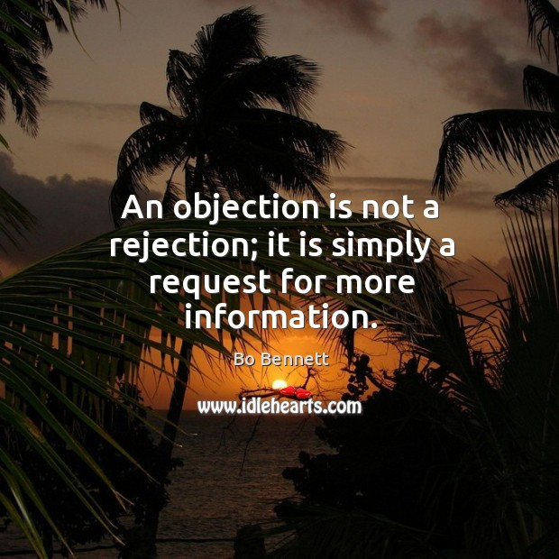 An objection is not a rejection; it is simply a request for more information. Bo Bennett Picture Quote