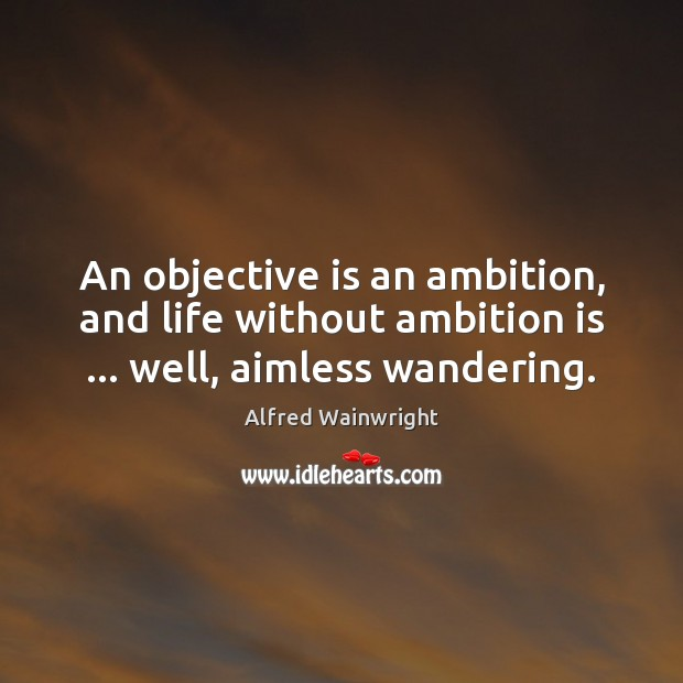 Image, An objective is an ambition, and life without ambition is … well, aimless wandering.