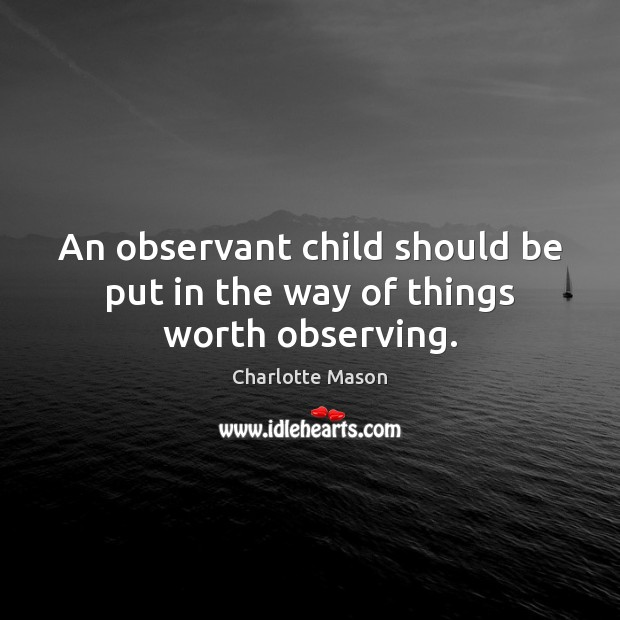 An observant child should be put in the way of things worth observing. Charlotte Mason Picture Quote