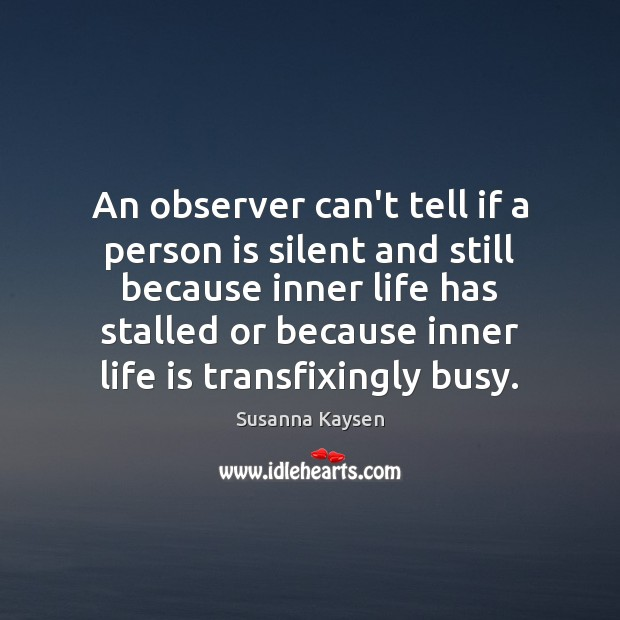 An observer can't tell if a person is silent and still because Susanna Kaysen Picture Quote