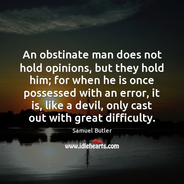 An obstinate man does not hold opinions, but they hold him; for Samuel Butler Picture Quote