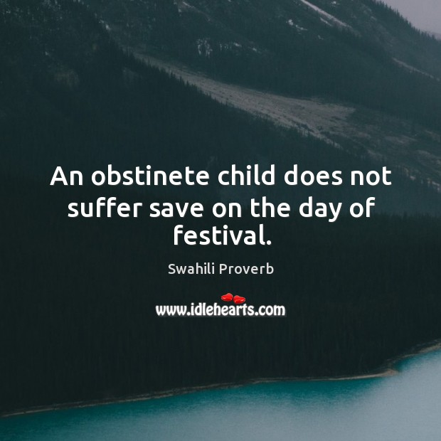 An obstinete child does not suffer save on the day of festival. Swahili Proverbs Image