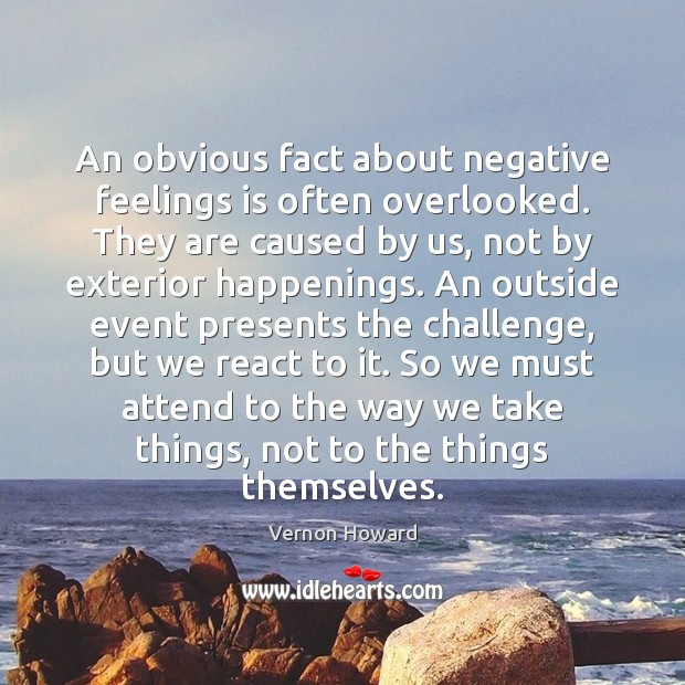 An obvious fact about negative feelings is often overlooked. They are caused Vernon Howard Picture Quote