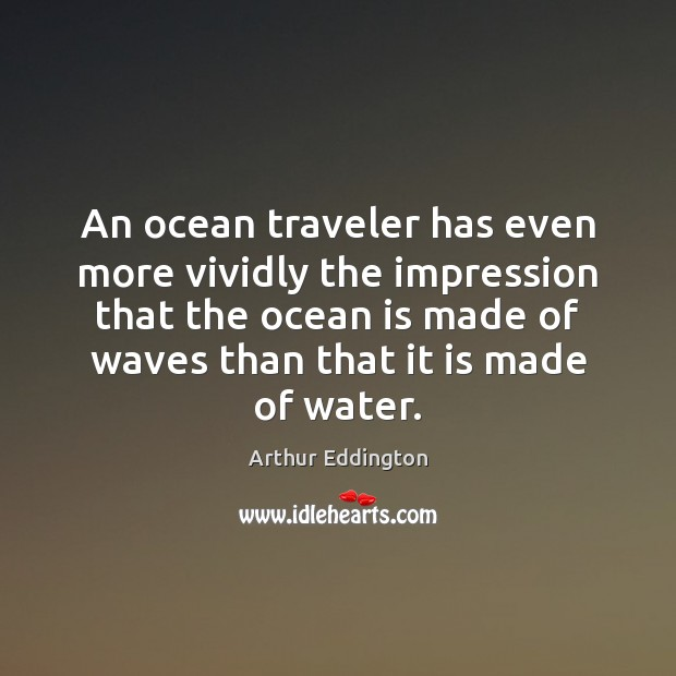 An ocean traveler has even more vividly the impression that the ocean Arthur Eddington Picture Quote