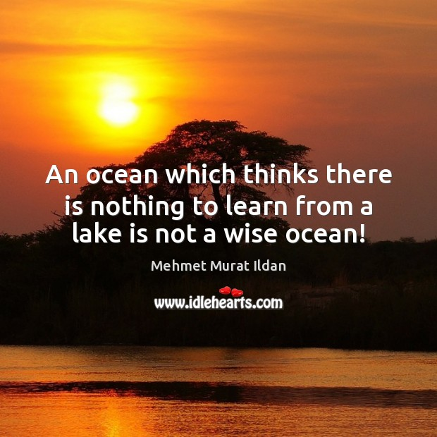 Image, An ocean which thinks there is nothing to learn from a lake is not a wise ocean!