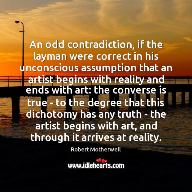 An odd contradiction, if the layman were correct in his unconscious assumption Robert Motherwell Picture Quote