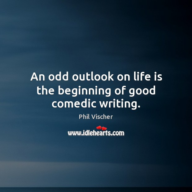 An odd outlook on life is the beginning of good comedic writing. Image