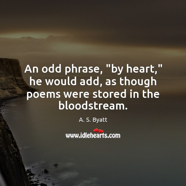 "Image, An odd phrase, ""by heart,"" he would add, as though poems were stored in the bloodstream."