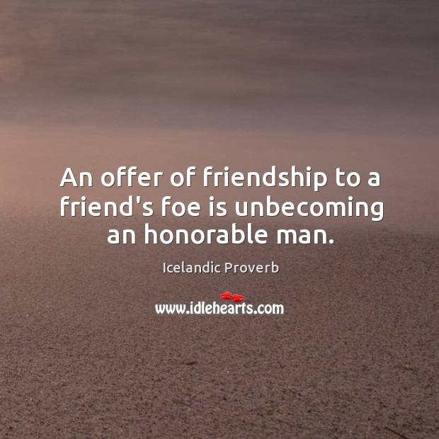 An offer of friendship to a friend's foe is unbecoming an honorable man. Icelandic Proverbs Image
