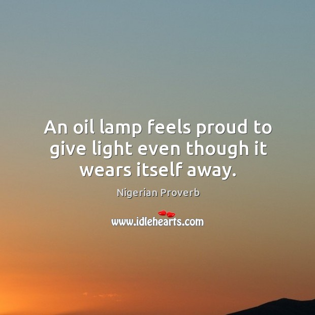 An oil lamp feels proud to give light even though it wears itself away. Image